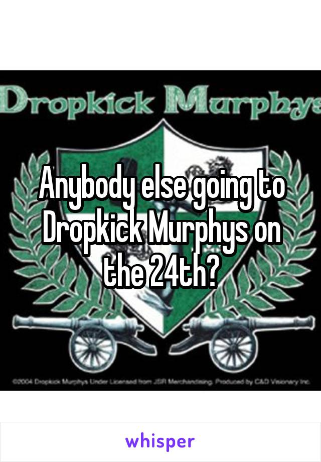 Anybody else going to Dropkick Murphys on the 24th?