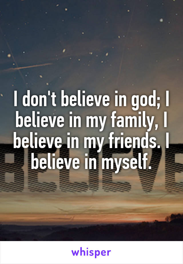 I don't believe in god; I believe in my family, I believe in my friends. I believe in myself.
