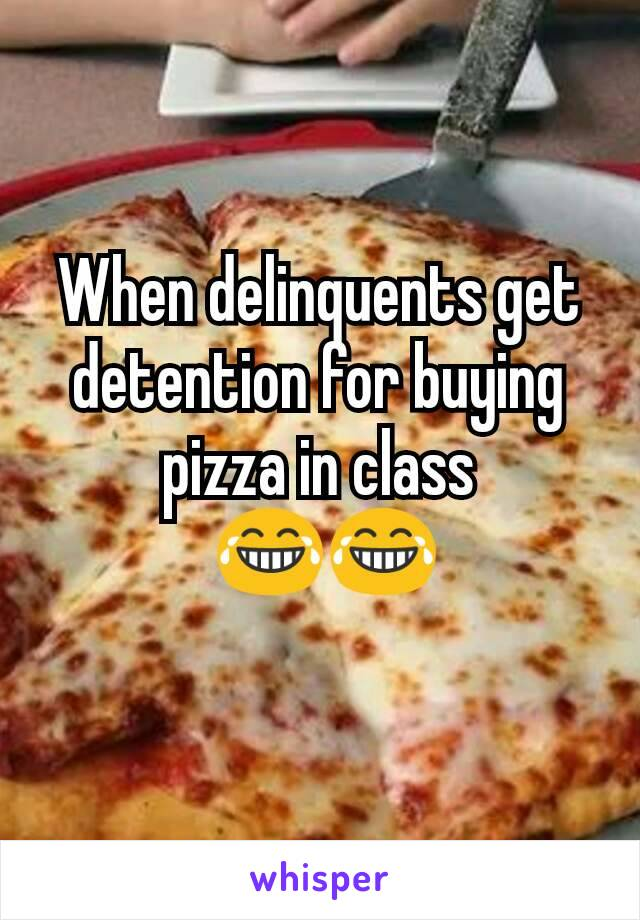 When delinquents get detention for buying pizza in class  😂😂