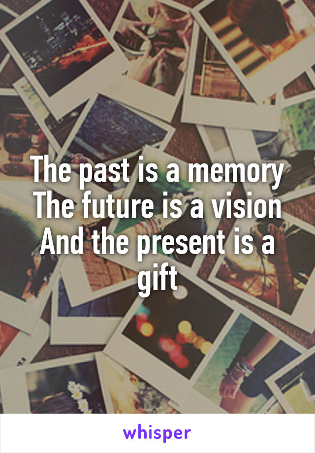 The past is a memory The future is a vision And the present is a gift