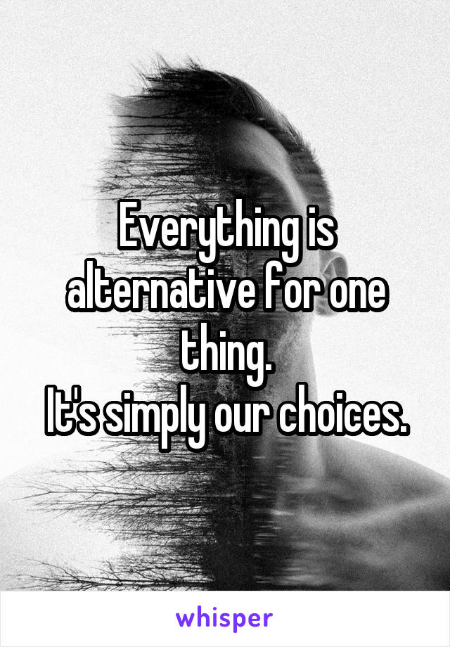 Everything is alternative for one thing. It's simply our choices.