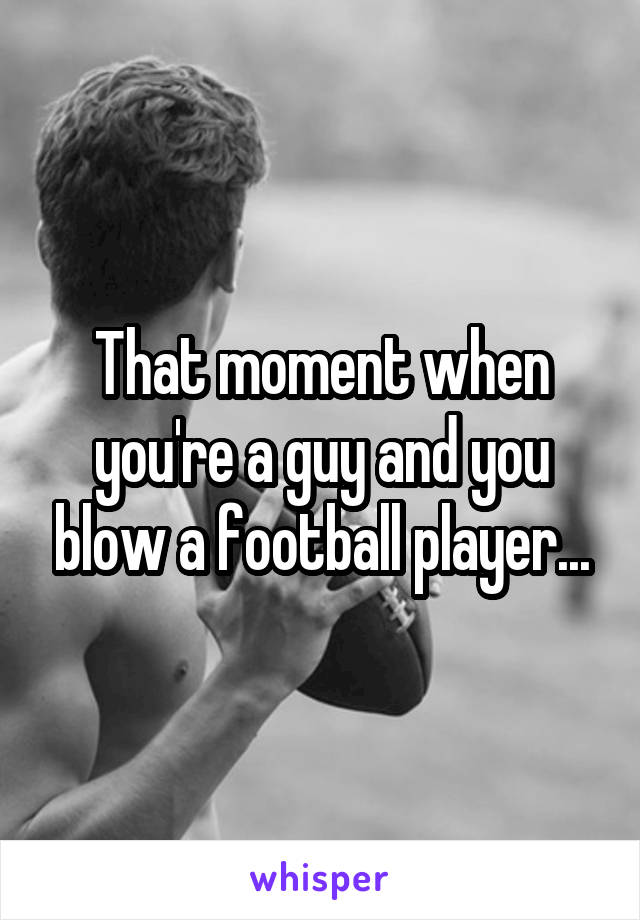 That moment when you're a guy and you blow a football player...
