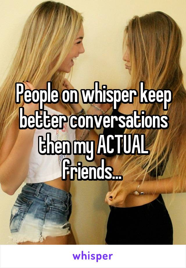 People on whisper keep better conversations then my ACTUAL friends...