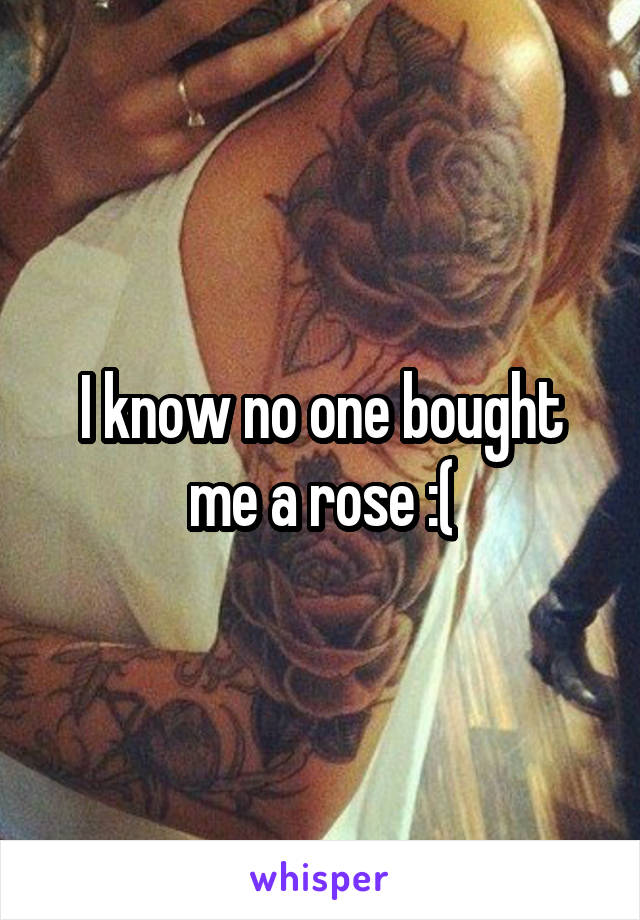 I know no one bought me a rose :(