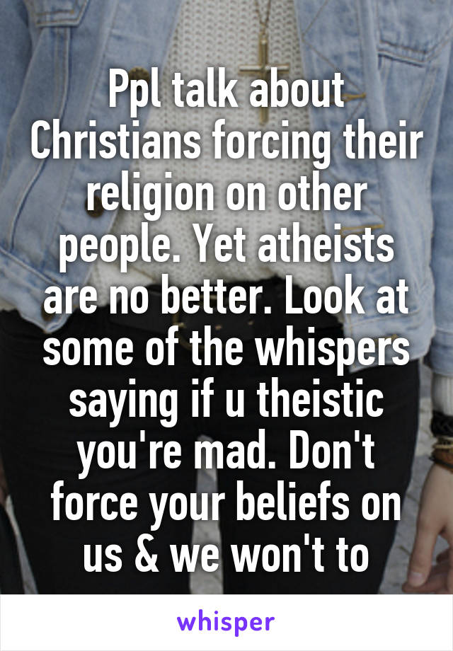Ppl talk about Christians forcing their religion on other people. Yet atheists are no better. Look at some of the whispers saying if u theistic you're mad. Don't force your beliefs on us & we won't to
