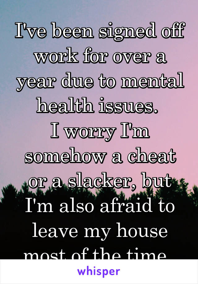 I've been signed off work for over a year due to mental health issues.  I worry I'm somehow a cheat or a slacker, but I'm also afraid to leave my house most of the time.