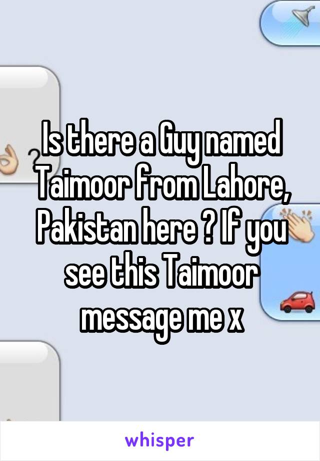 Is there a Guy named Taimoor from Lahore, Pakistan here ? If you see this Taimoor message me x