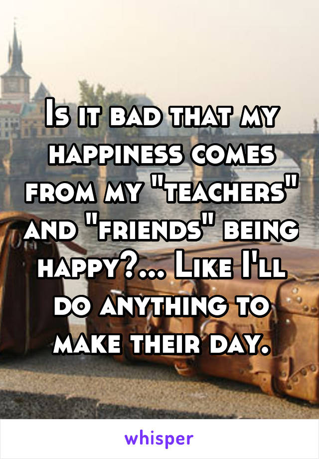 "Is it bad that my happiness comes from my ""teachers"" and ""friends"" being happy?... Like I'll do anything to make their day."