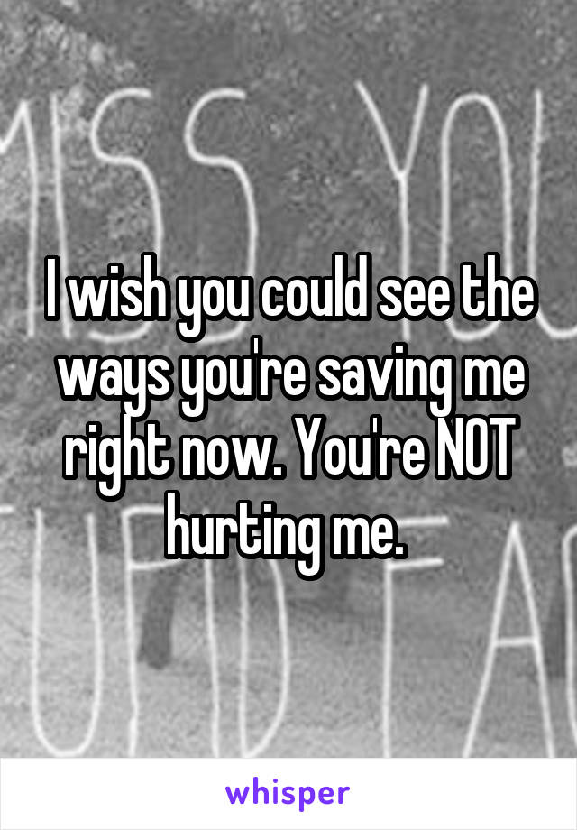 I wish you could see the ways you're saving me right now. You're NOT hurting me.