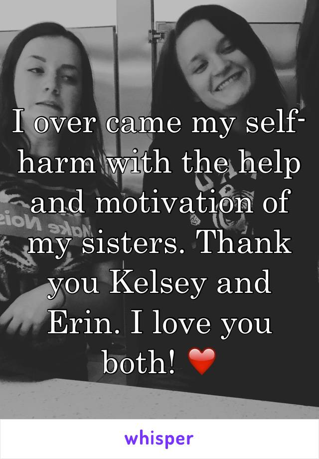 I over came my self-harm with the help and motivation of my sisters. Thank you Kelsey and Erin. I love you both! ❤️
