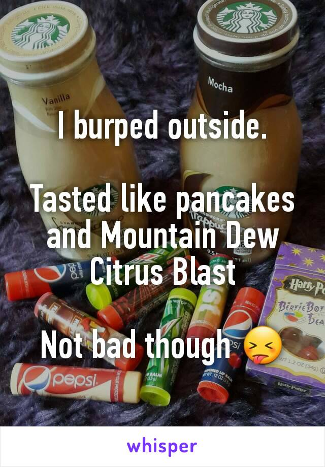 I burped outside.  Tasted like pancakes and Mountain Dew Citrus Blast  Not bad though 😝