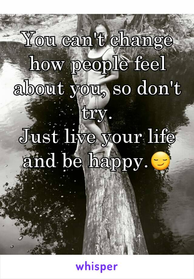 You can't change how people feel about you, so don't try. Just live your life and be happy.😏