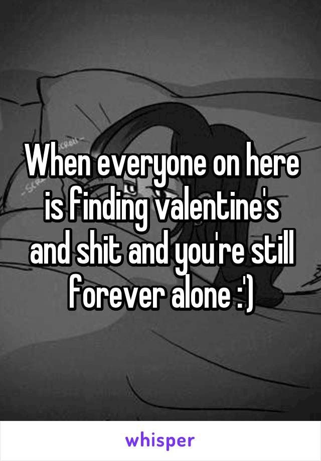 When everyone on here is finding valentine's and shit and you're still forever alone :')