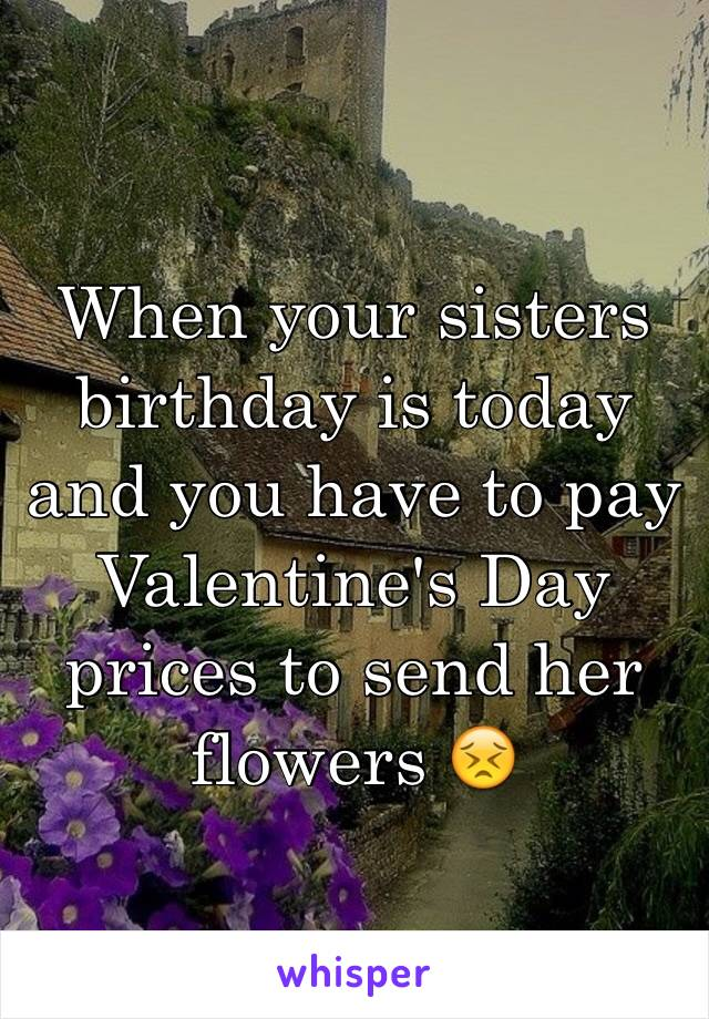When your sisters birthday is today and you have to pay Valentine's Day prices to send her flowers 😣
