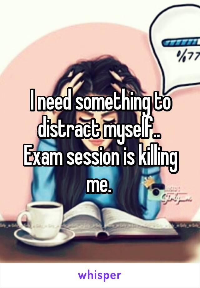 I need something to distract myself..  Exam session is killing me.