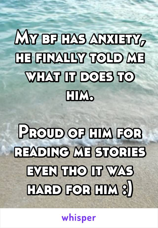 My bf has anxiety, he finally told me what it does to him.  Proud of him for reading me stories even tho it was hard for him :)
