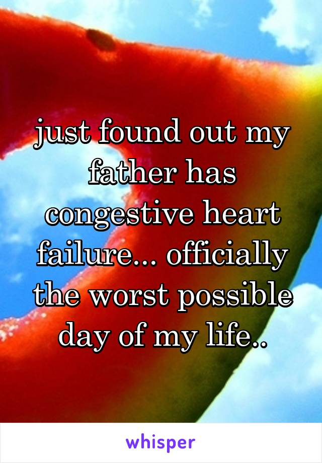 just found out my father has congestive heart failure... officially the worst possible day of my life..