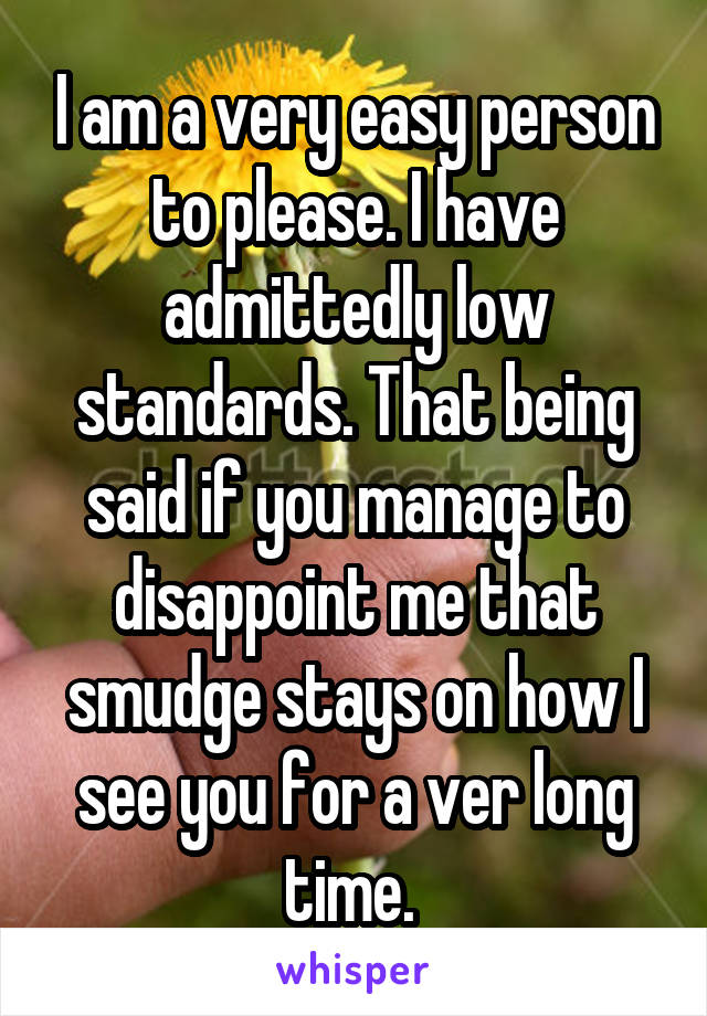 I am a very easy person to please. I have admittedly low standards. That being said if you manage to disappoint me that smudge stays on how I see you for a ver long time.