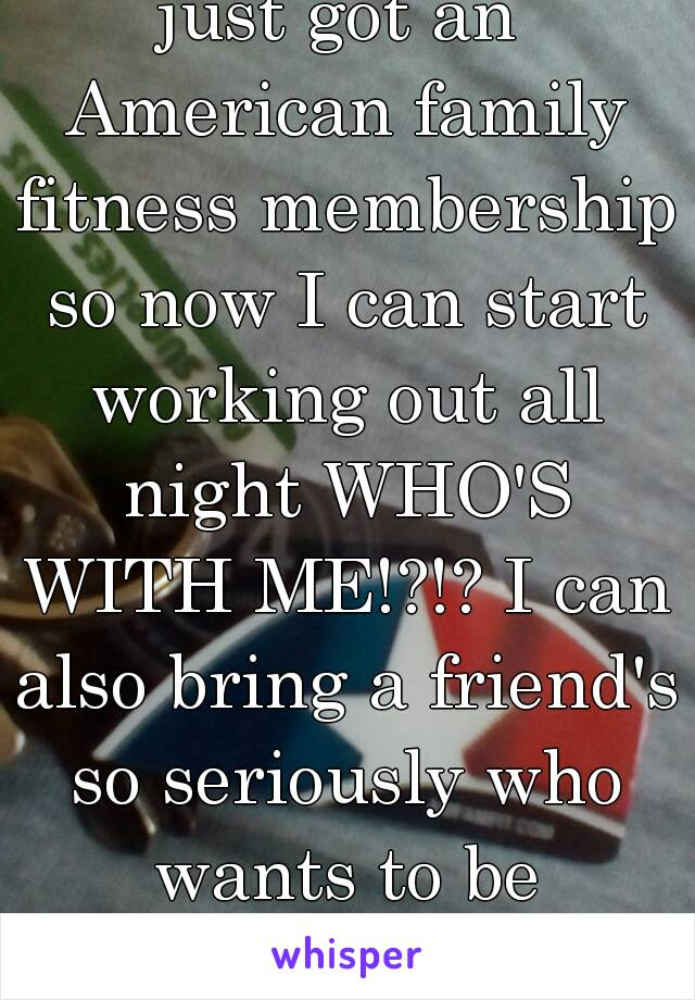 just got an American family fitness membership so now I can start working out all night WHO'S WITH ME!?!? I can also bring a friend's so seriously who wants to be workout buddies??