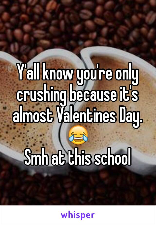 Y'all know you're only crushing because it's almost Valentines Day. 😂 Smh at this school