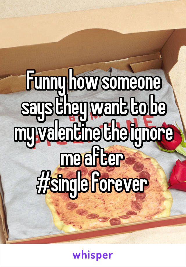 Funny how someone says they want to be my valentine the ignore me after  #single forever