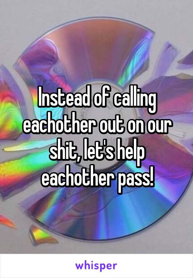 Instead of calling eachother out on our shit, let's help eachother pass!