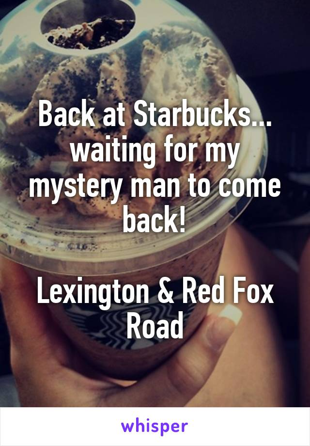 Back at Starbucks... waiting for my mystery man to come back!  Lexington & Red Fox Road