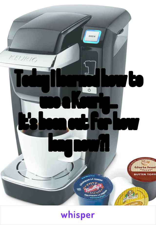 Today I learned how to use a Keurig... It's been out for how long now?!