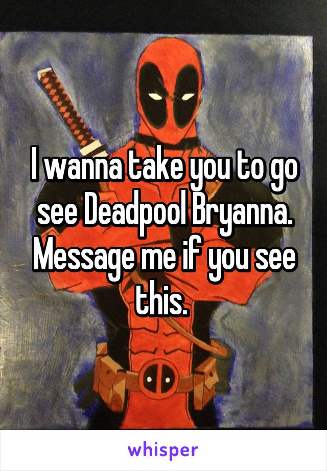 I wanna take you to go see Deadpool Bryanna. Message me if you see this.