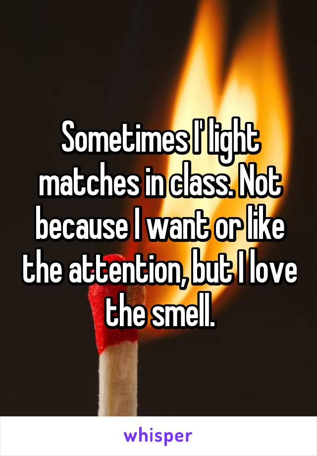Sometimes I' light matches in class. Not because I want or like the attention, but I love the smell.
