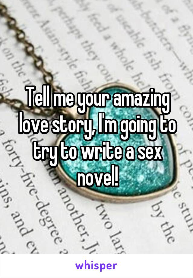 Tell me your amazing love story, I'm going to try to write a sex novel!
