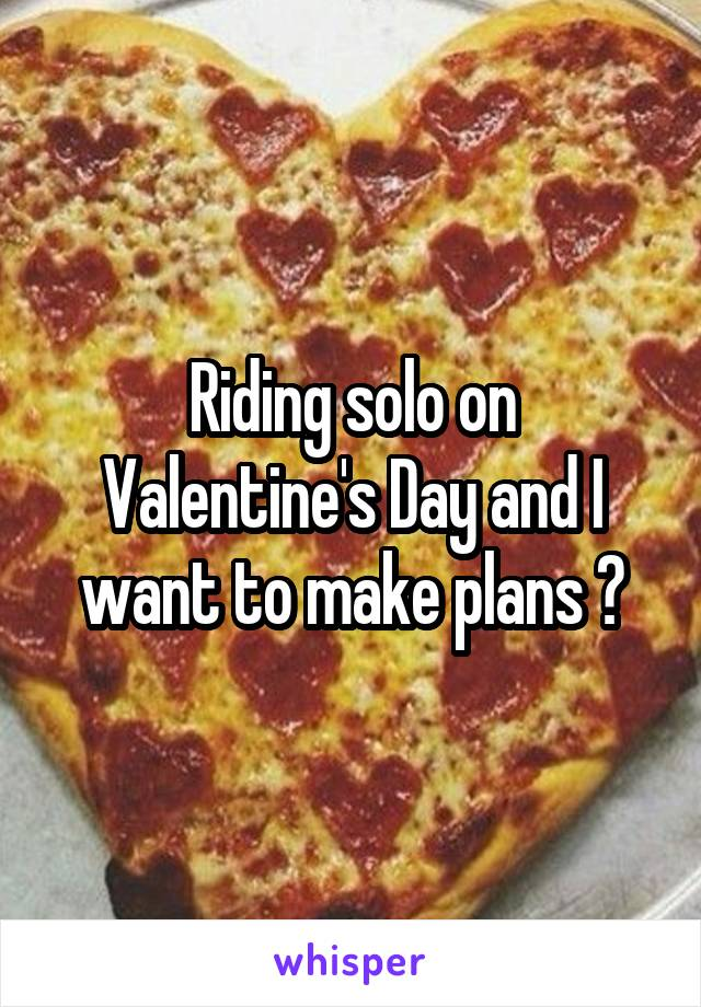 Riding solo on Valentine's Day and I want to make plans 😭