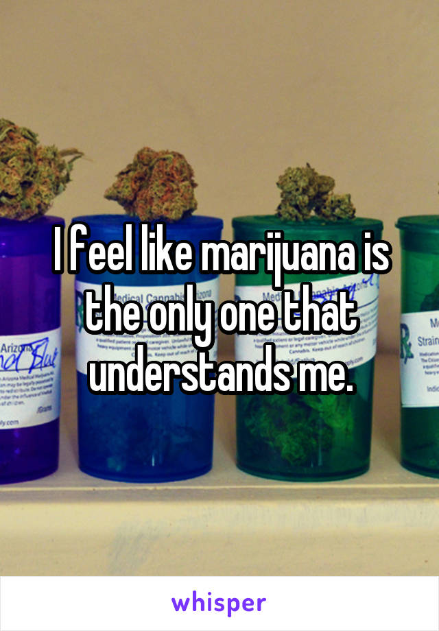 I feel like marijuana is the only one that understands me.