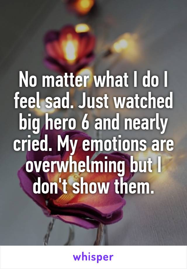 No matter what I do I feel sad. Just watched big hero 6 and nearly cried. My emotions are overwhelming but I don't show them.