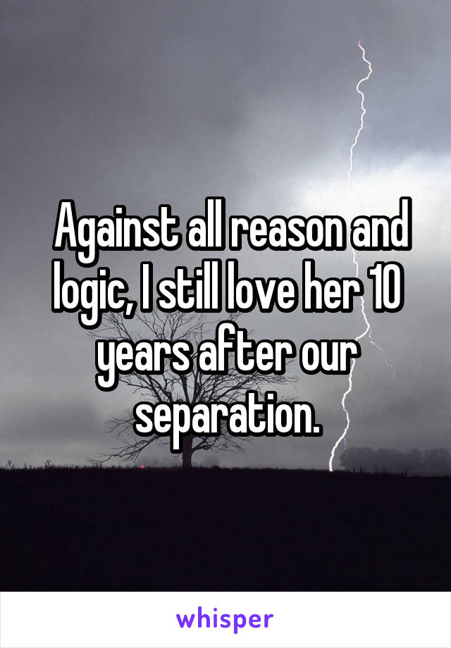 Against all reason and logic, I still love her 10 years after our separation.
