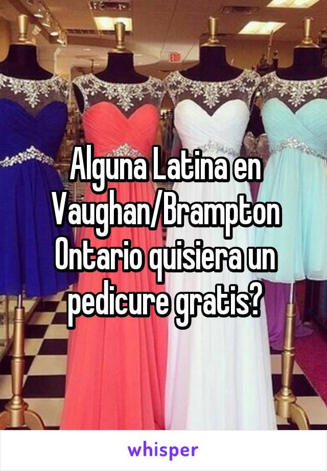 Alguna Latina en Vaughan/Brampton Ontario quisiera un pedicure gratis?