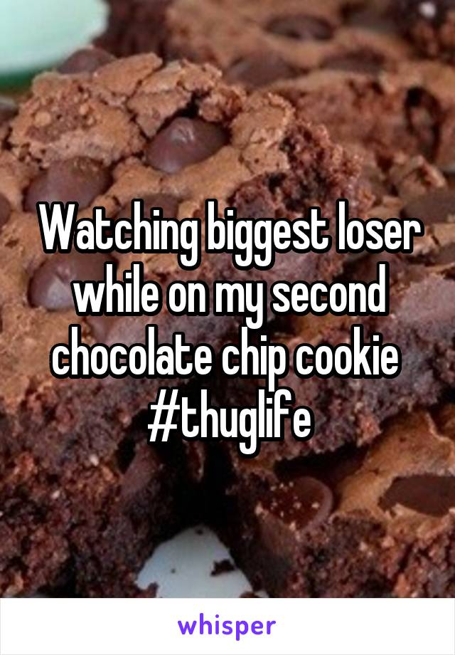 Watching biggest loser while on my second chocolate chip cookie  #thuglife