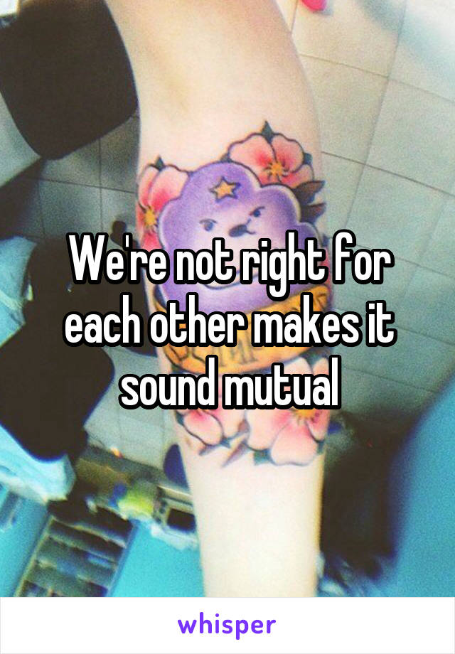 We're not right for each other makes it sound mutual
