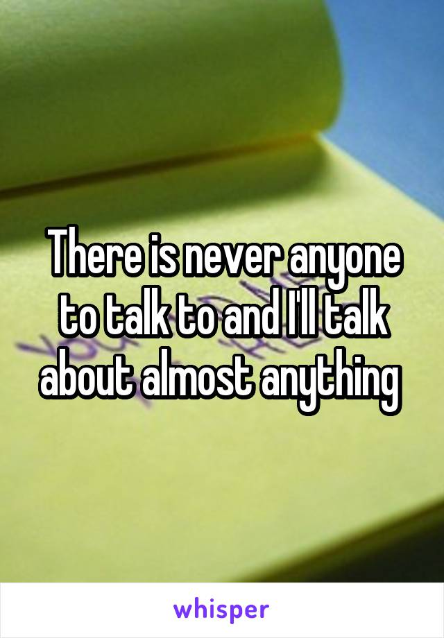 There is never anyone to talk to and I'll talk about almost anything