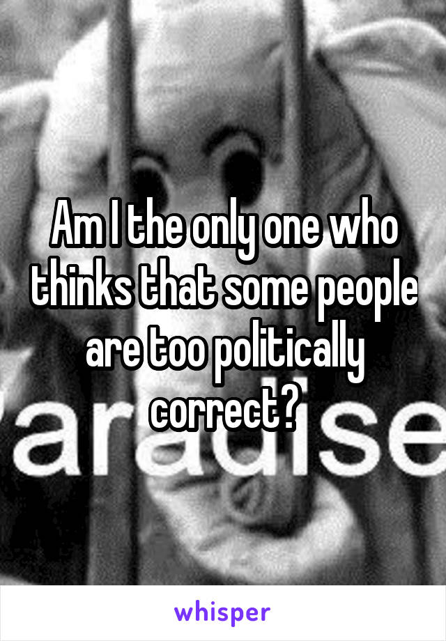 Am I the only one who thinks that some people are too politically correct?