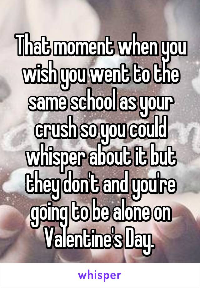 That moment when you wish you went to the same school as your crush so you could whisper about it but they don't and you're going to be alone on Valentine's Day.