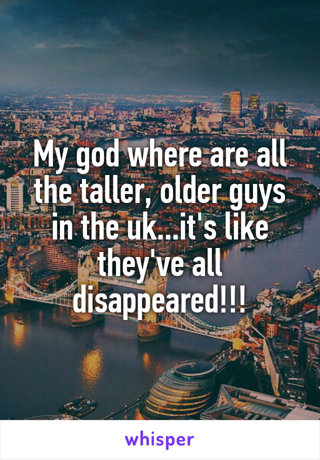 My god where are all the taller, older guys in the uk...it's like they've all disappeared!!!