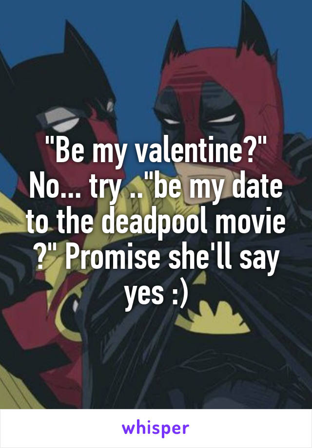 """""""Be my valentine?"""" No... try ..""""be my date to the deadpool movie ?"""" Promise she'll say yes :)"""