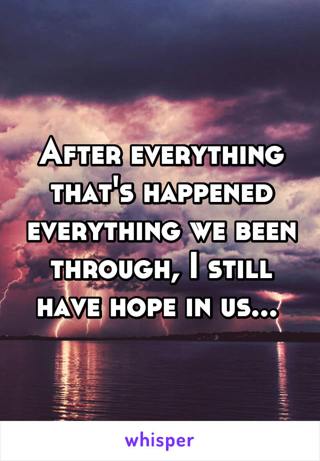 After everything that's happened everything we been through, I still have hope in us...
