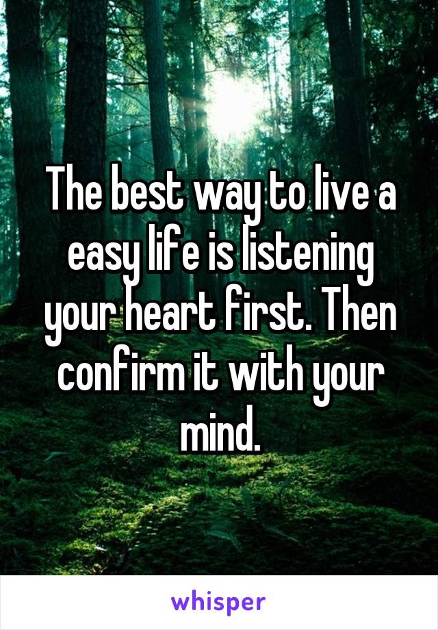 The best way to live a easy life is listening your heart first. Then confirm it with your mind.