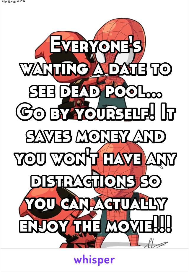 Everyone's wanting a date to see dead pool... Go by yourself! It saves money and you won't have any distractions so you can actually enjoy the movie!!!