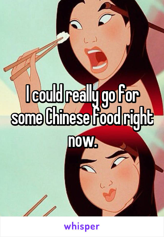 I could really go for some Chinese food right now.