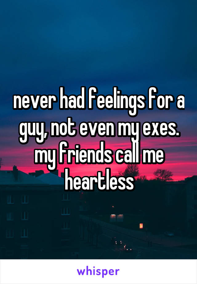 never had feelings for a guy, not even my exes. my friends call me heartless
