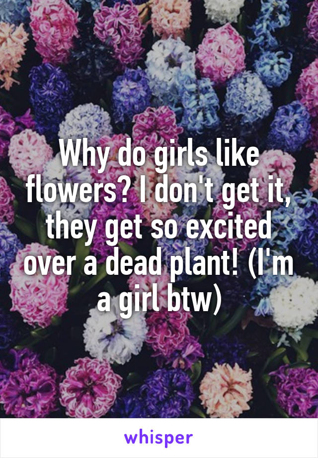 Why do girls like flowers? I don't get it, they get so excited over a dead plant! (I'm a girl btw)