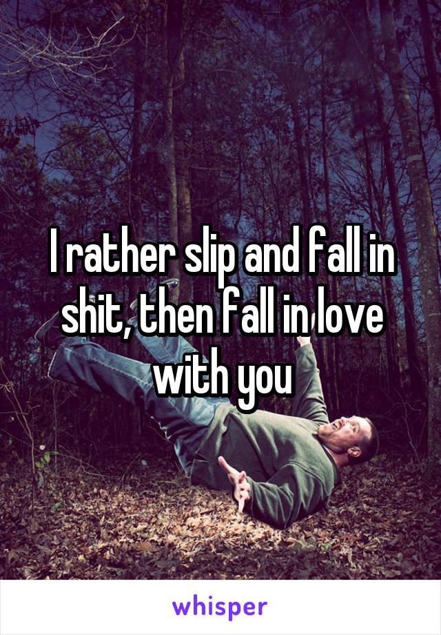I rather slip and fall in shit, then fall in love with you